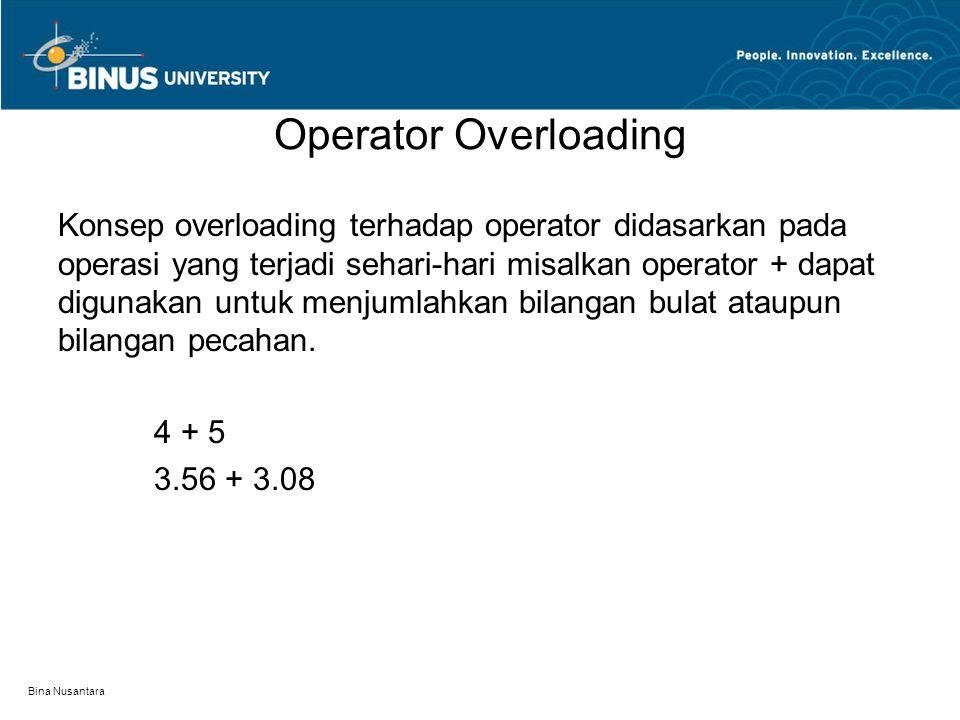Bina Nusantara Bentuk umum dari overloading terhadap operator << adalah: ostream& operator << (ostream& output, object) { // tubuh fungsi return (output); } Bentuk umum dari overloading terhadap operator >> adalah: istream& operator >> (istream& input, object &) { // tubuh fungsi return (input); } Operator overloading dengan friend