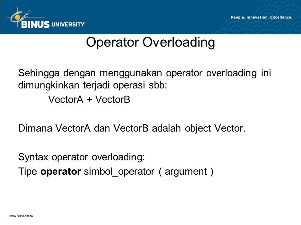 Bina Nusantara Operator Overloading Sehingga dengan menggunakan operator overloading ini dimungkinkan terjadi operasi sbb: VectorA + VectorB Dimana Ve