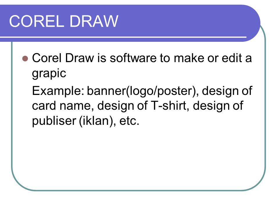 COREL DRAW Corel Draw is software to make or edit a grapic Example: banner(logo/poster), design of card name, design of T-shirt, design of publiser (i