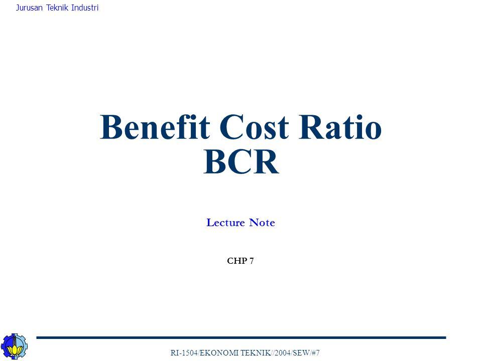 RI-1504/EKONOMI TEKNIK//2004/SEW/#7 Jurusan Teknik Industri Benefit Cost Ratio BCR Lecture Note CHP 7