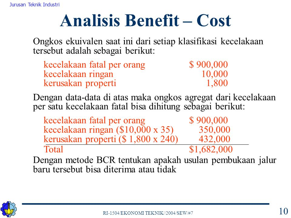 RI-1504/EKONOMI TEKNIK//2004/SEW/#7 Jurusan Teknik Industri 11 Manfaat ekuivalen tahunan AE(i) yang diharapkan per km dan ongkos-ongkos ekuivalen tahunan AE(i) yang diharapkan per km adalah sehingga BCR adalah Analisis Benefit – Cost = $ 245,572 $120,900 $45,000