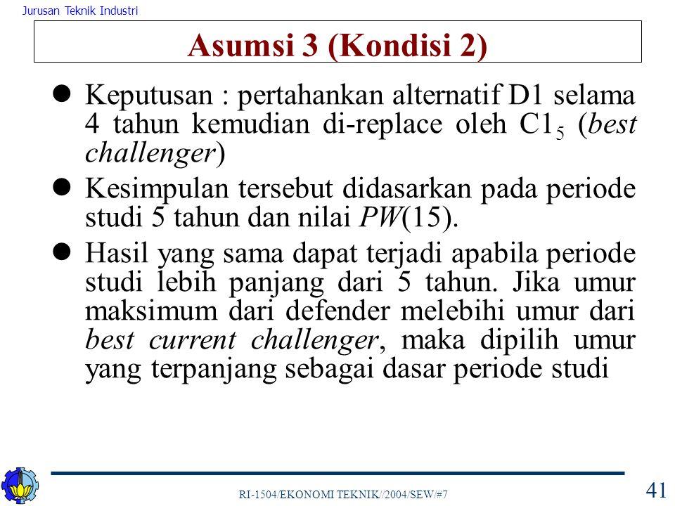 RI-1504/EKONOMI TEKNIK//2004/SEW/#7 Jurusan Teknik Industri 41 Asumsi 3 (Kondisi 2) Keputusan : pertahankan alternatif D1 selama 4 tahun kemudian di-r