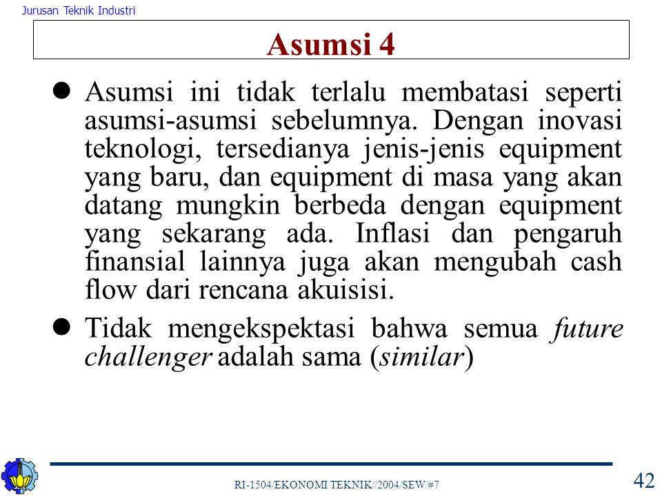 RI-1504/EKONOMI TEKNIK//2004/SEW/#7 Jurusan Teknik Industri 42 Asumsi 4 Asumsi ini tidak terlalu membatasi seperti asumsi-asumsi sebelumnya. Dengan in