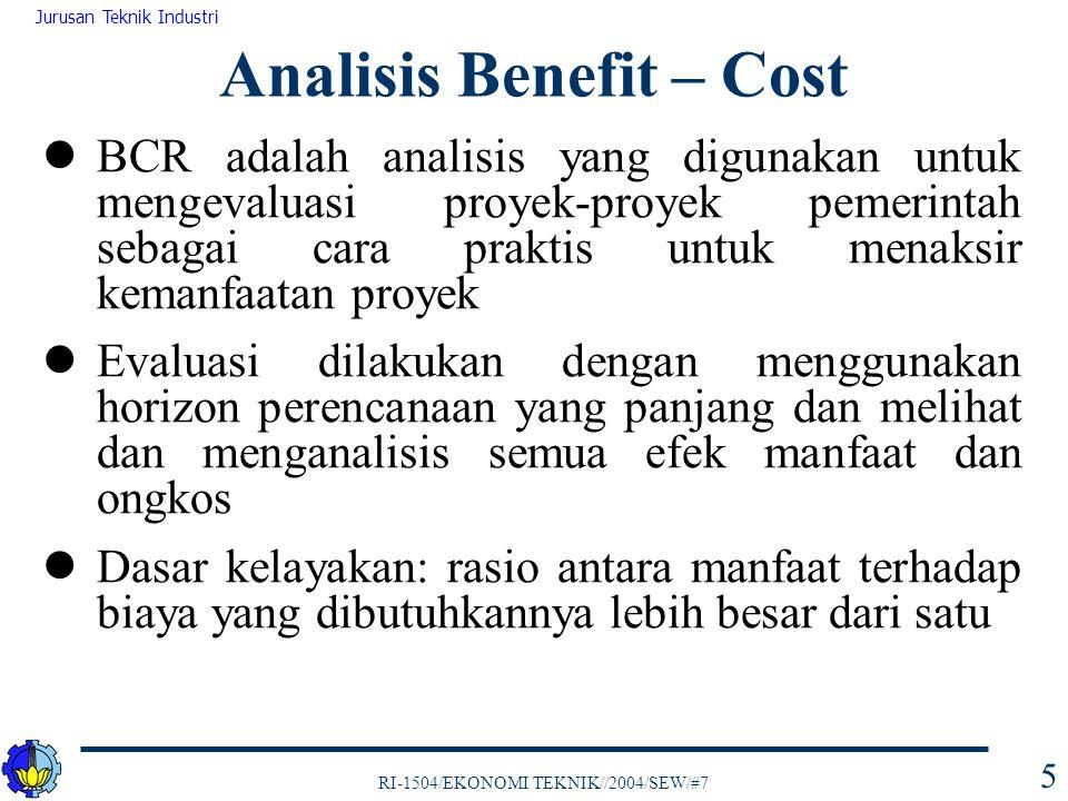 RI-1504/EKONOMI TEKNIK//2004/SEW/#7 Jurusan Teknik Industri 6 BCR dilakukan dengan mengkuantifikasi manfaat dari suatu usulan proyek, bila perlu dalam bentuk satuan mata uang Analisis BCR digunakan dengan menentukan terlebih dahulu dari sudut mana proyek tersebut akan ditinjau (identifikasi siapa yang menerima benefit dan siapa yang membayar cost) Analisis Benefit – Cost