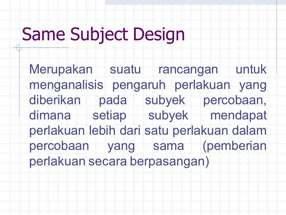 Same Subject Design Merupakan suatu rancangan untuk menganalisis pengaruh perlakuan yang diberikan pada subyek percobaan, dimana setiap subyek mendapa