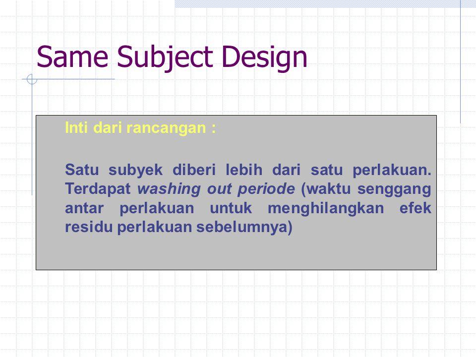 Same Subject Design Inti dari rancangan : Satu subyek diberi lebih dari satu perlakuan. Terdapat washing out periode (waktu senggang antar perlakuan u