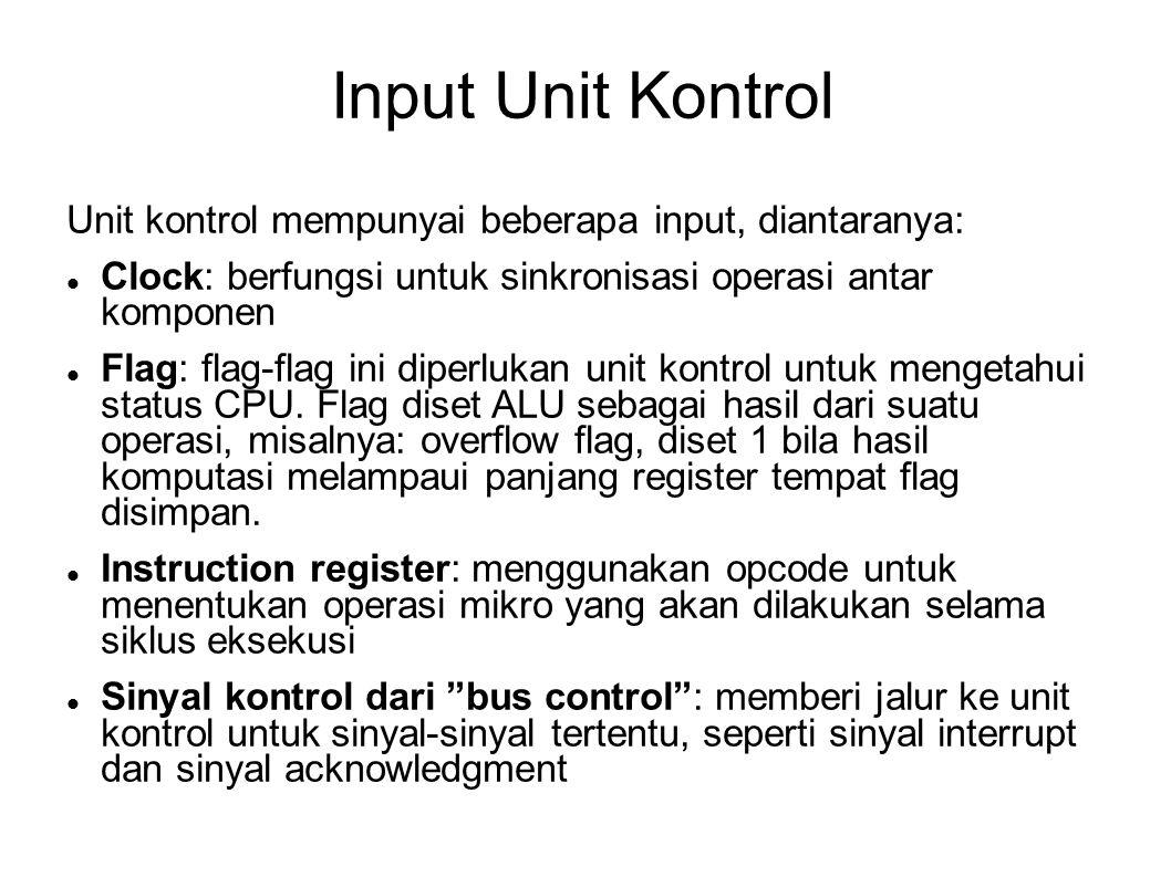 Input Unit Kontrol Unit kontrol mempunyai beberapa input, diantaranya: Clock: berfungsi untuk sinkronisasi operasi antar komponen Flag: flag-flag ini