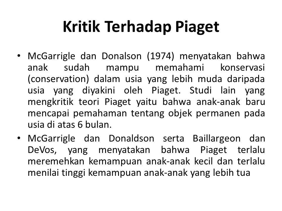 Kritik Terhadap Piaget McGarrigle dan Donalson (1974) menyatakan bahwa anak sudah mampu memahami konservasi (conservation) dalam usia yang lebih muda daripada usia yang diyakini oleh Piaget.