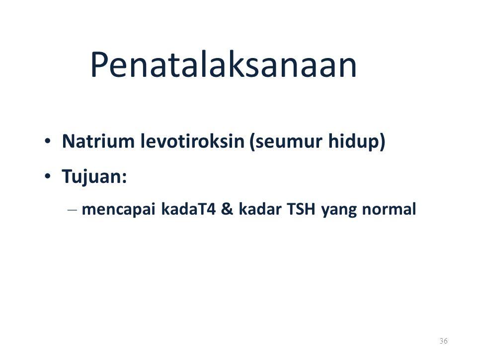 Penatalaksanaan Natrium levotiroksin (seumur hidup) Tujuan: – mencapai kadaT4 & kadar TSH yang normal 36