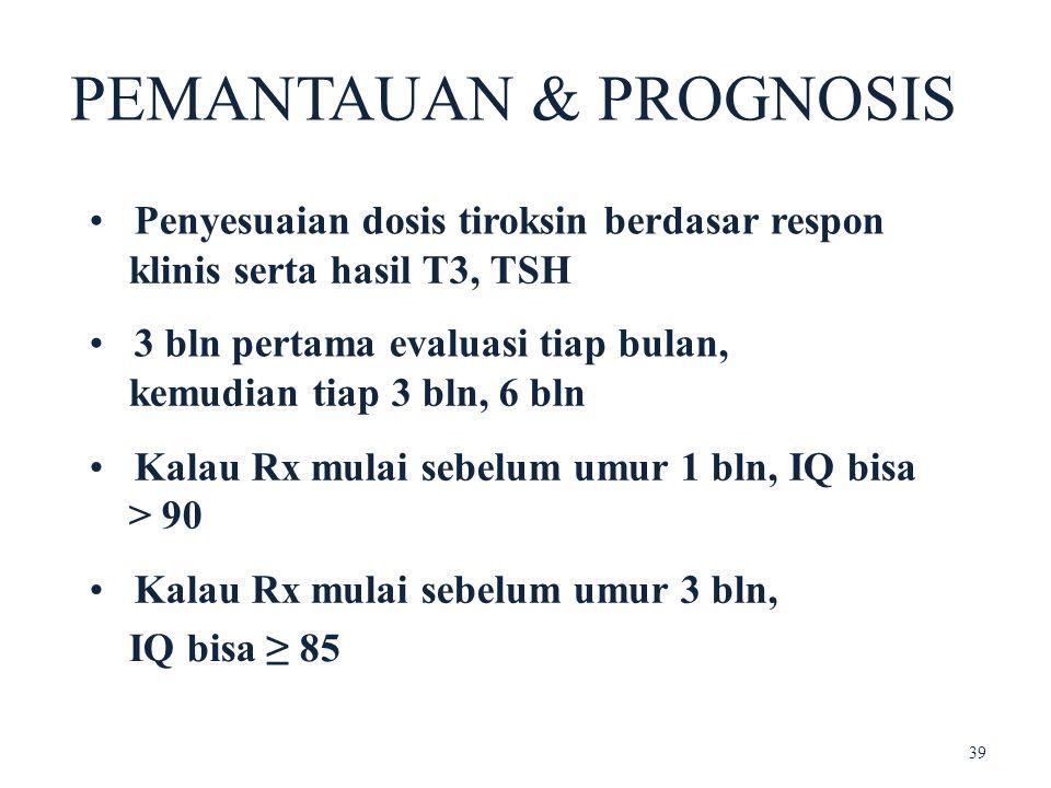 PEMANTAUAN & PROGNOSIS Penyesuaian dosis tiroksin berdasar respon klinis serta hasil T3, TSH 3 bln pertama evaluasi tiap bulan, kemudian tiap 3 bln, 6