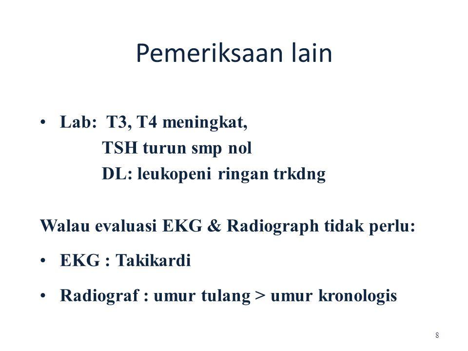 Pemeriksaan lain Lab: T3, T4 meningkat, TSH turun smp nol DL: leukopeni ringan trkdng Walau evaluasi EKG & Radiograph tidak perlu: EKG : Takikardi Rad