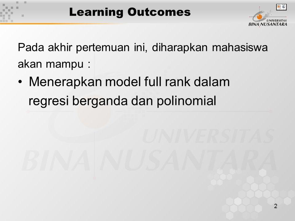 2 Learning Outcomes Pada akhir pertemuan ini, diharapkan mahasiswa akan mampu : Menerapkan model full rank dalam regresi berganda dan polinomial