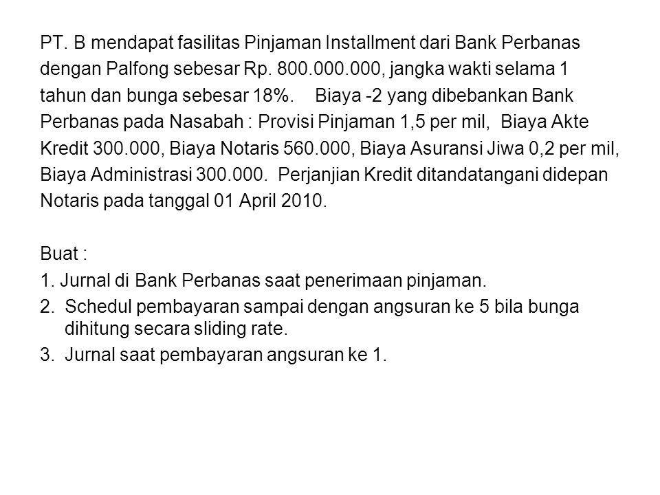 PT. B mendapat fasilitas Pinjaman Installment dari Bank Perbanas dengan Palfong sebesar Rp. 800.000.000, jangka wakti selama 1 tahun dan bunga sebesar