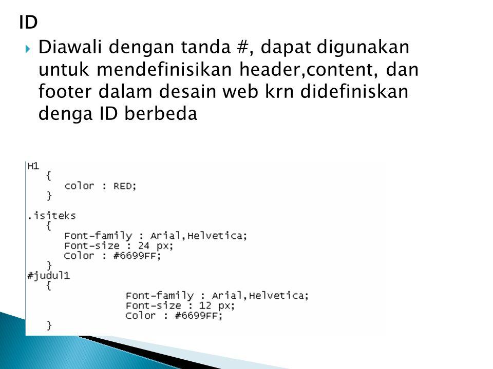 ID  Diawali dengan tanda #, dapat digunakan untuk mendefinisikan header,content, dan footer dalam desain web krn didefiniskan denga ID berbeda