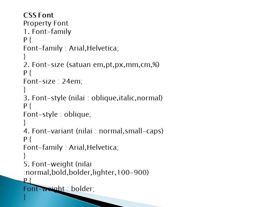 CSS Font Property Font 1. Font-family P { Font-family : Arial,Helvetica; } 2. Font-size (satuan em,pt,px,mm,cm,%) P { Font-size : 24em; } 3. Font-styl