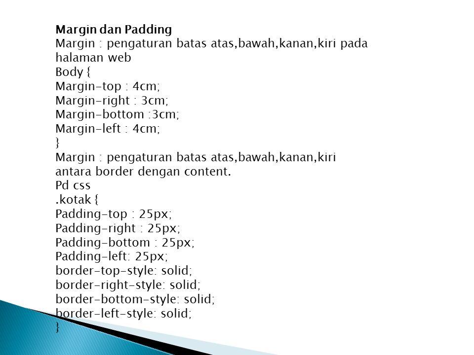 Margin dan Padding Margin : pengaturan batas atas,bawah,kanan,kiri pada halaman web Body { Margin-top : 4cm; Margin-right : 3cm; Margin-bottom :3cm; M