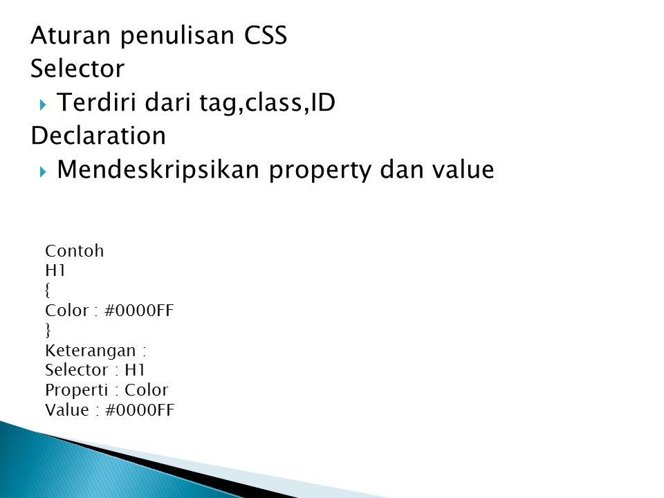 Aturan penulisan CSS Selector  Terdiri dari tag,class,ID Declaration  Mendeskripsikan property dan value Contoh H1 { Color : #0000FF } Keterangan :