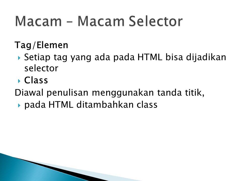 Tag/Elemen  Setiap tag yang ada pada HTML bisa dijadikan selector  Class Diawal penulisan menggunakan tanda titik,  pada HTML ditambahkan class