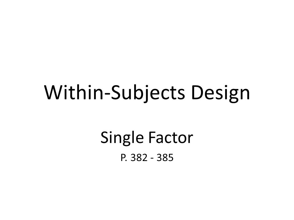 Within-Subjects Design Single Factor P. 382 - 385