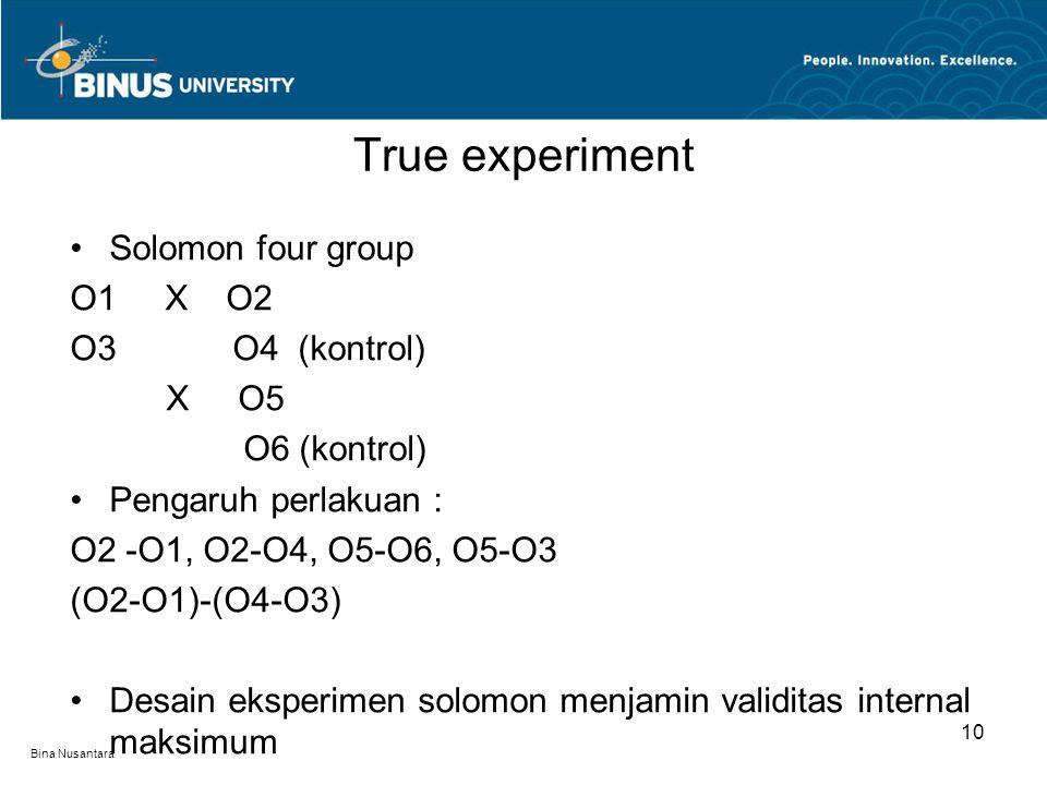 Bina Nusantara Solomon four group O1 X O2 O3 O4 (kontrol) X O5 O6 (kontrol) Pengaruh perlakuan : O2 -O1, O2-O4, O5-O6, O5-O3 (O2-O1)-(O4-O3) Desain ek