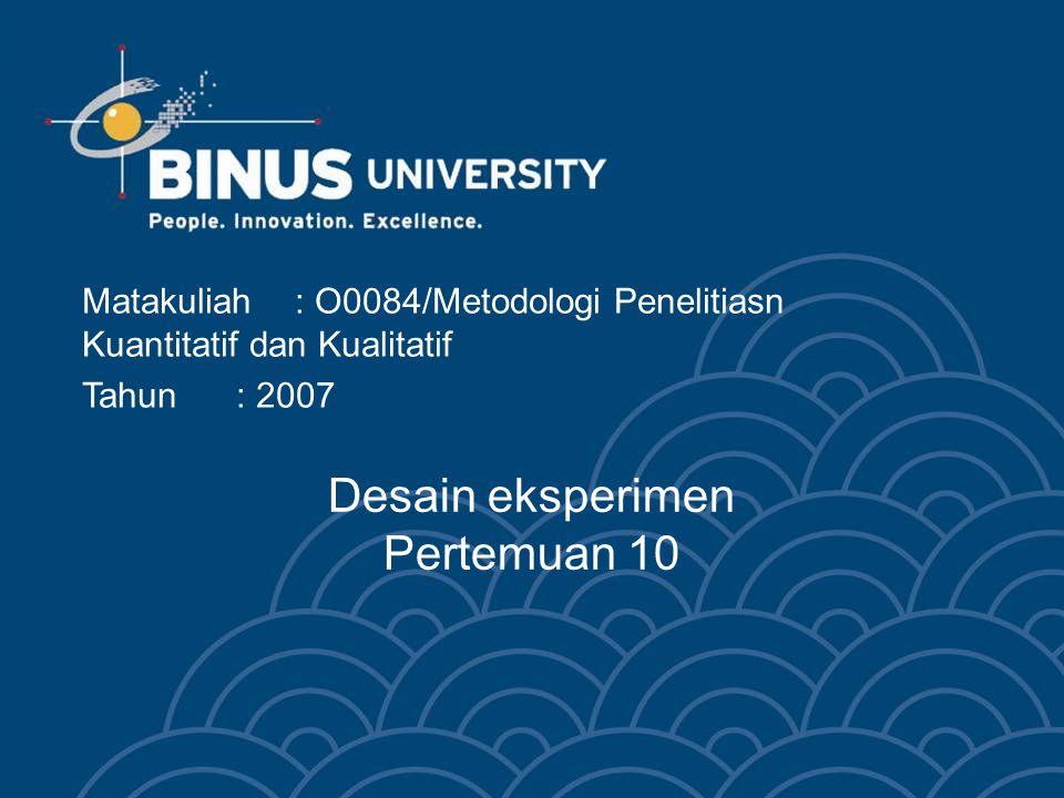 Desain eksperimen Pertemuan 10 Matakuliah: O0084/Metodologi Penelitiasn Kuantitatif dan Kualitatif Tahun: 2007