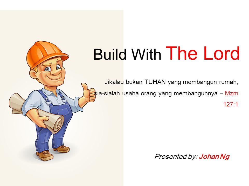 Build With The Lord Jikalau bukan TUHAN yang membangun rumah, sia-sialah usaha orang yang membangunnya – Mzm 127:1 Presented by: Johan Ng
