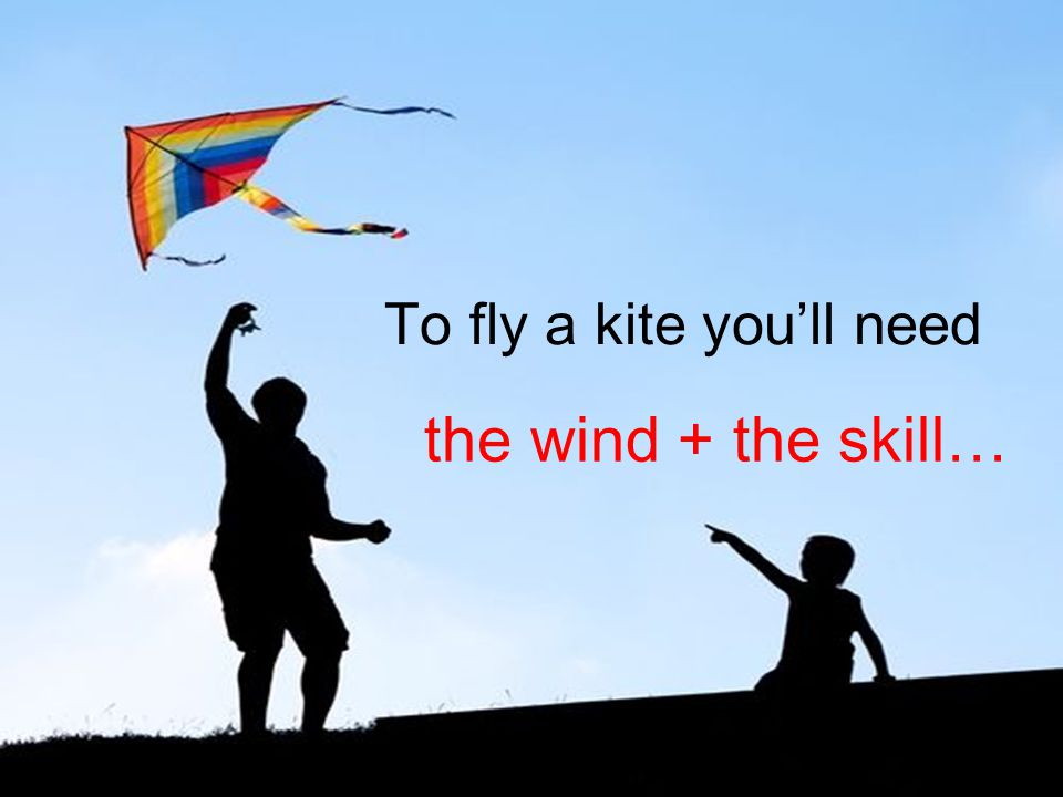 To fly a kite you'll need the wind + the skill…