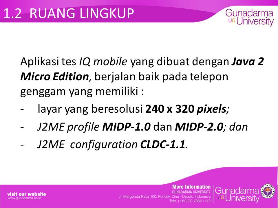 1.2 RUANG LINGKUP Aplikasi tes IQ mobile yang dibuat dengan Java 2 Micro Edition, berjalan baik pada telepon genggam yang memiliki : -layar yang beres