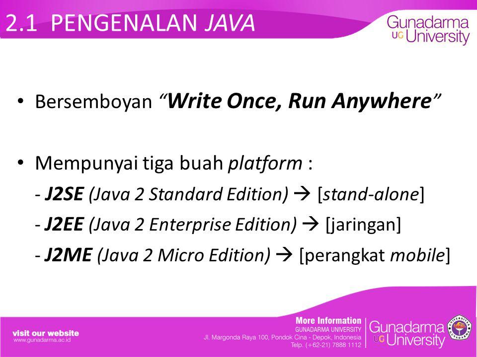 "2.1 PENGENALAN JAVA Bersemboyan "" Write Once, Run Anywhere "" Mempunyai tiga buah platform : - J2SE (Java 2 Standard Edition)  [stand-alone] - J2EE (J"