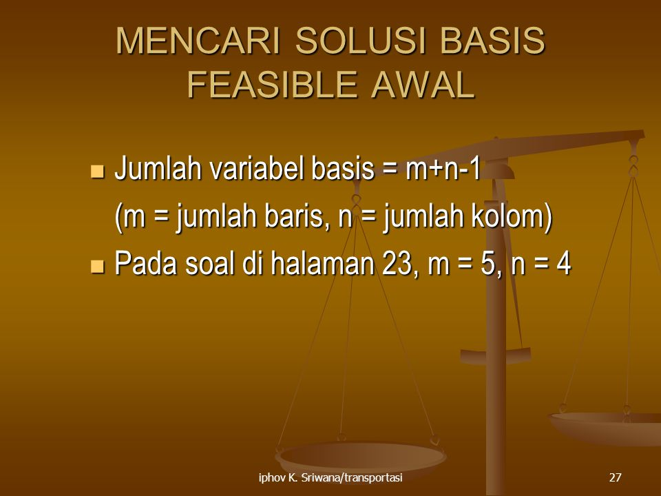 iphov K. Sriwana/transportasi27 MENCARI SOLUSI BASIS FEASIBLE AWAL Jumlah variabel basis = m+n-1 Jumlah variabel basis = m+n-1 (m = jumlah baris, n =
