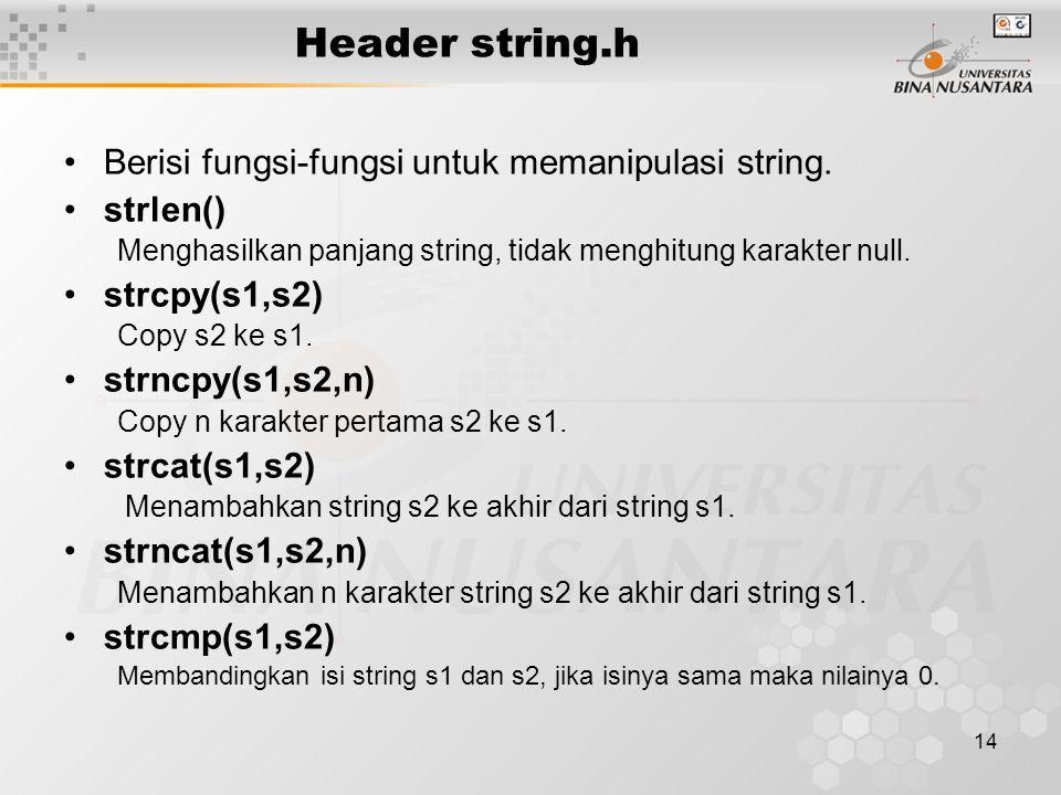 15 Header string.h Contoh : char s1[ ] = abcdef ; char s2[ ] = xyz ; strlen( nana ); // 4 strcmp( nana , nana )// bernilai 0 strcpy(s1,s2);// s1 = xyz , s2 = xyz strncpy(s1,s2,2); // s1 = xyabcdef , s2 = xyz strncpy(s1,s2,4);// jika n>=strlen(s2) efek sama // dengan strcpy() s1 = xyz strcat(s1,s2); // s1= abcdefxyz , s2= xyz strncat(s1,s2,2); // s1= abcdefxy , s2= xyz s1 = Happy s2 = New Year strcat( s1, s2 ) // s1= Happy New Year strncat( s3, s1, 6 ) // s1= Happy strcat( s3, s1 ) // s1= Happy Happy New Year