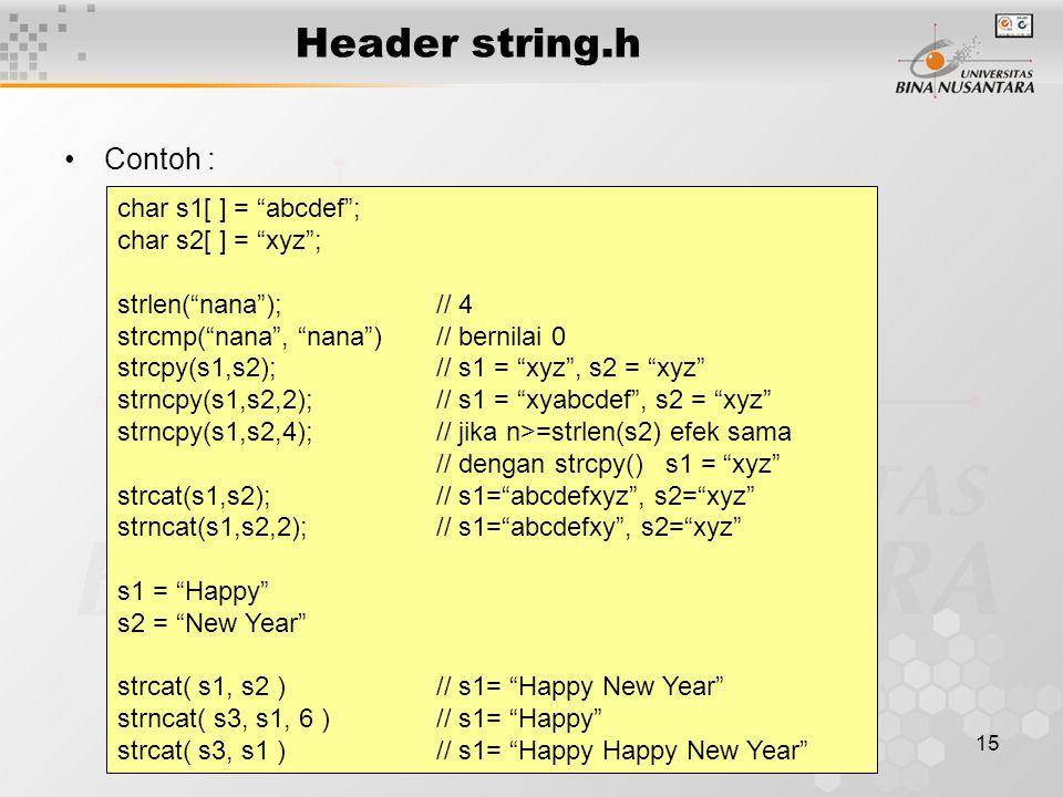 16 Header string.h Contoh : /* Copy string */ #include void main() { char str1[] = Copy a string. ; char str2[15]; char str3[15]; int i; strcpy(str2, str1); // dengan strcpy() for (i=0; str1[i]; i++) // tanpa strcpy() str3[i] = str1[i]; str3[i] = `\0 ; /* menampilkan str2 dan str3 */ printf( The content of str2: %s\n , str2); printf( The content of str3: %s\n , str3); }