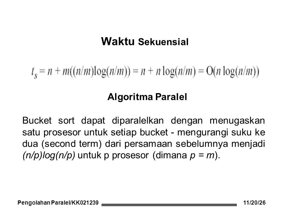 Waktu Sekuensial Pengolahan Paralel/KK021239 Algoritma Paralel Bucket sort dapat diparalelkan dengan menugaskan satu prosesor untuk setiap bucket - mengurangi suku ke dua (second term) dari persamaan sebelumnya menjadi (n/p)log(n/p) untuk p prosesor (dimana p = m).