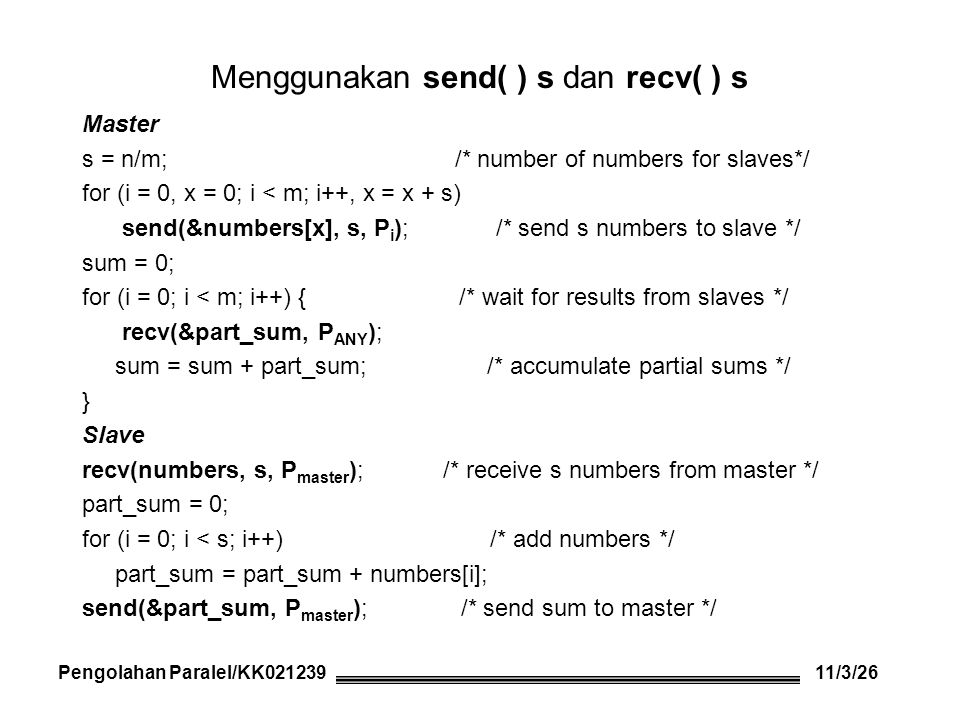Menggunakan rutin Broadcast/ Multicast Master s = n/m; /* number of numbers for slaves */ bcast(numbers, s, P slave_group) ; /* send all numbers to slaves */ sum = 0; for (i = 0; i < m; i++){ /* wait for results from slaves */ recv(&part_sum, P ANY ); sum = sum + part_sum; /* accumulate partial sums */ } Slave bcast(numbers, s, P master ); /* receive all numbers from master*/ start = slave_number * s; /* slave number obtained earlier */ end = start + s; part_sum = 0; for (i = start; i < end; i++) /* add numbers */ part_sum = part_sum + numbers[i]; send(&part_sum, P master ); /* send sum to master */ Pengolahan Paralel/KK021239 11/4/26