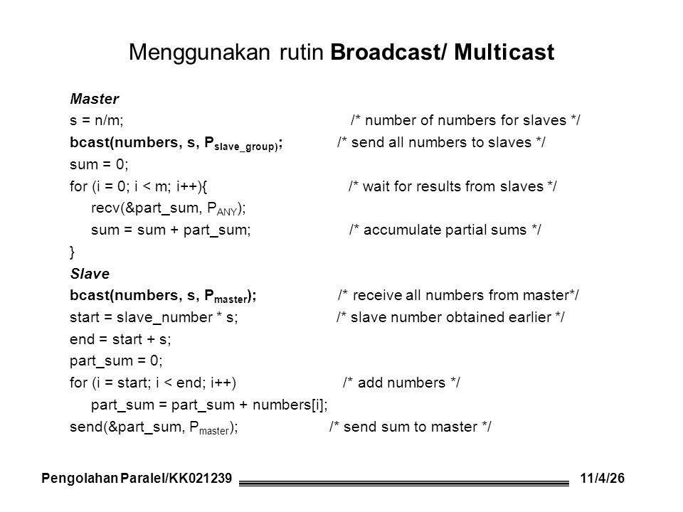Menggunakan rutin Scatter dan Reduce Master s = n/m; /* number of numbers */ scatter(numbers,&s,P group,root=master); /* send numbers to slaves */ reduce_add(&sum,&s,P group,root=master); /* results from slaves */ Slave scatter(numbers,&s,P group,root=master); /* receive s numbers */.