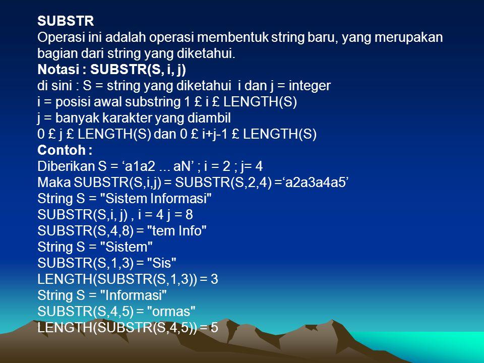 SUBSTR Operasi ini adalah operasi membentuk string baru, yang merupakan bagian dari string yang diketahui. Notasi : SUBSTR(S, i, j) di sini : S = stri