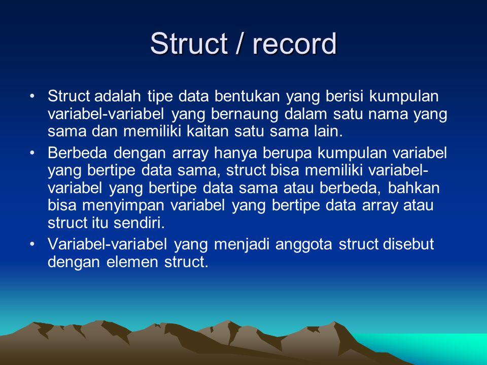 Struct / record Struct adalah tipe data bentukan yang berisi kumpulan variabel-variabel yang bernaung dalam satu nama yang sama dan memiliki kaitan sa