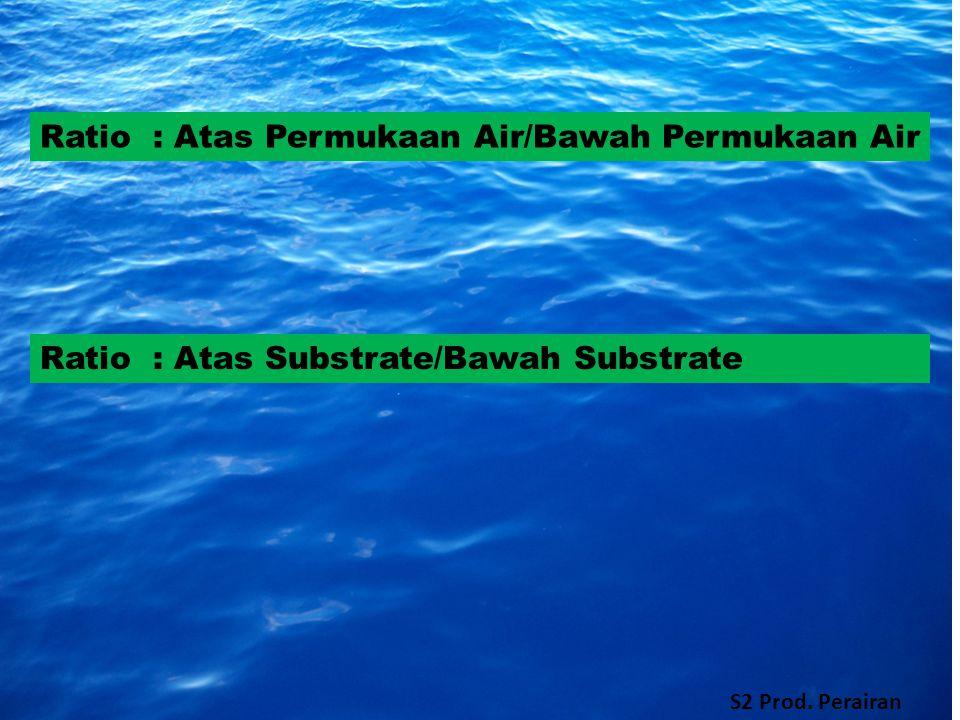 Ratio : Atas Permukaan Air/Bawah Permukaan Air Ratio : Atas Substrate/Bawah Substrate S2 Prod.