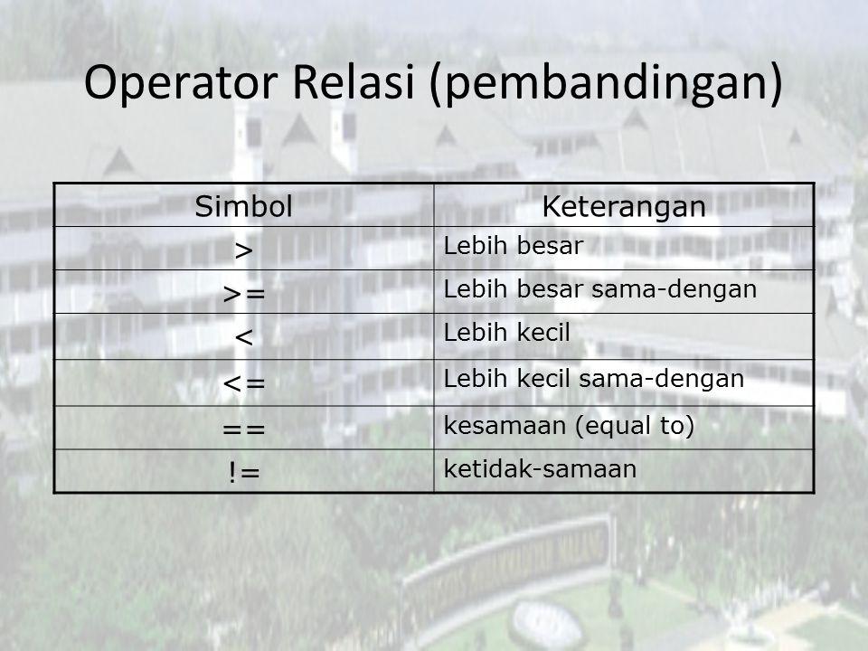 Operator Relasi (pembandingan) SimbolKeterangan > Lebih besar >= Lebih besar sama-dengan < Lebih kecil <= Lebih kecil sama-dengan == kesamaan (equal t