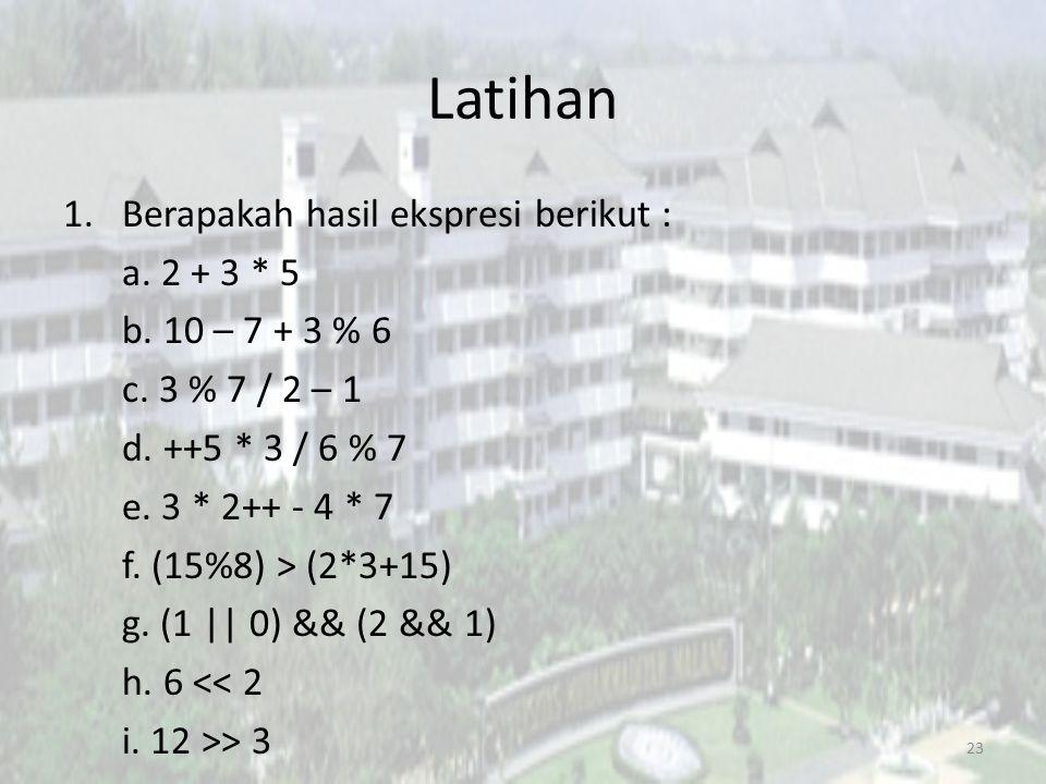 Latihan 1.Berapakah hasil ekspresi berikut : a. 2 + 3 * 5 b. 10 – 7 + 3 % 6 c. 3 % 7 / 2 – 1 d. ++5 * 3 / 6 % 7 e. 3 * 2++ - 4 * 7 f. (15%8) > (2*3+15