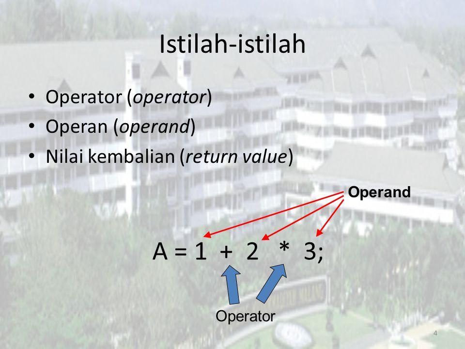 Istilah-istilah Operator (operator) Operan (operand) Nilai kembalian (return value) 4 A = 1 + 2 * 3; Operand Operator
