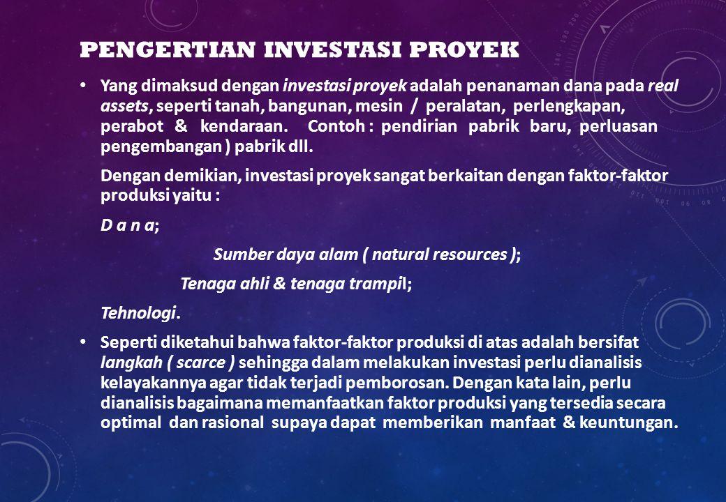 PENGERTIAN INVESTASI PROYEK Yang dimaksud dengan investasi proyek adalah penanaman dana pada real assets, seperti tanah, bangunan, mesin / peralatan,