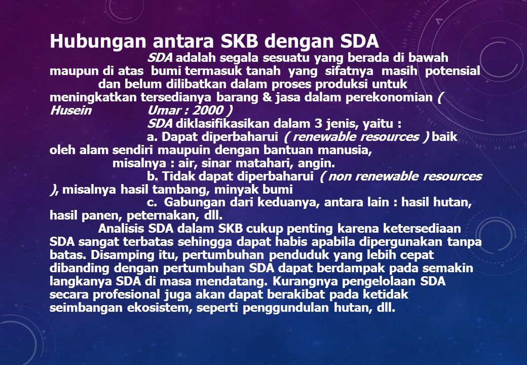 Hubungan antara SKB dengan SDA SDA adalah segala sesuatu yang berada di bawah maupun di atas bumi termasuk tanah yang sifatnya masih potensial dan belum dilibatkan dalam proses produksi untuk meningkatkan tersedianya barang & jasa dalam perekonomian ( Husein Umar : 2000 ) SDA diklasifikasikan dalam 3 jenis, yaitu : a.