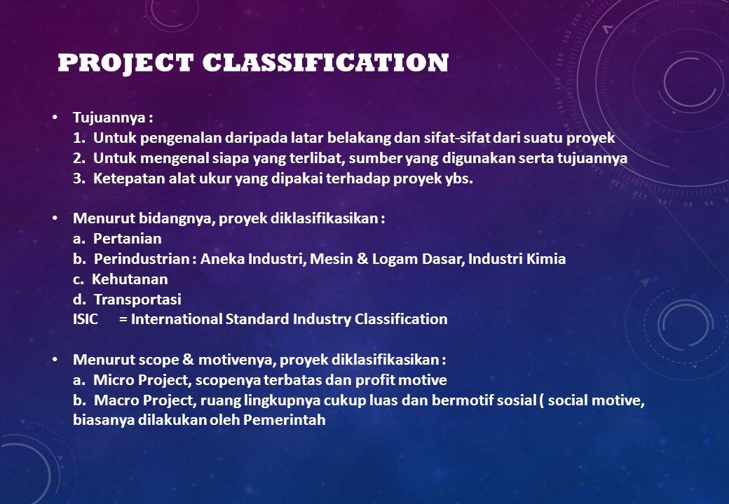 PROJECT CLASSIFICATION Tujuannya : 1. Untuk pengenalan daripada latar belakang dan sifat-sifat dari suatu proyek 2. Untuk mengenal siapa yang terlibat
