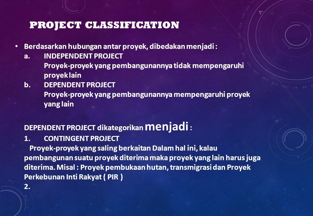 PROJECT CLASSIFICATION Berdasarkan hubungan antar proyek, dibedakan menjadi : a. INDEPENDENT PROJECT Proyek-proyek yang pembangunannya tidak mempengar