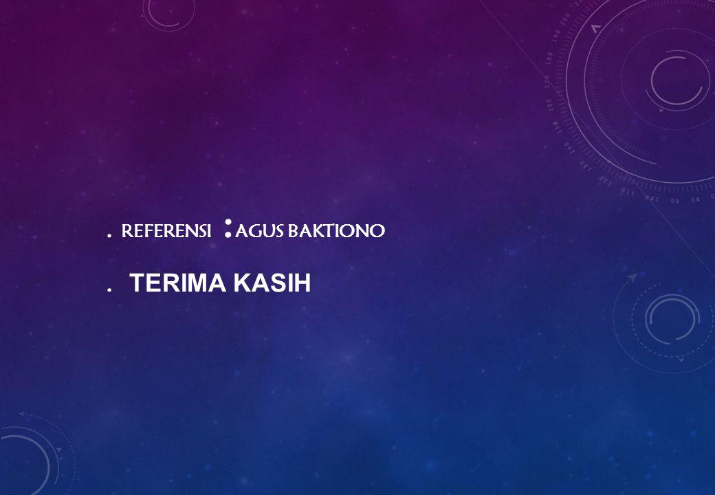 . REFERENSI : AGUS BAKTIONO. TERIMA KASIH