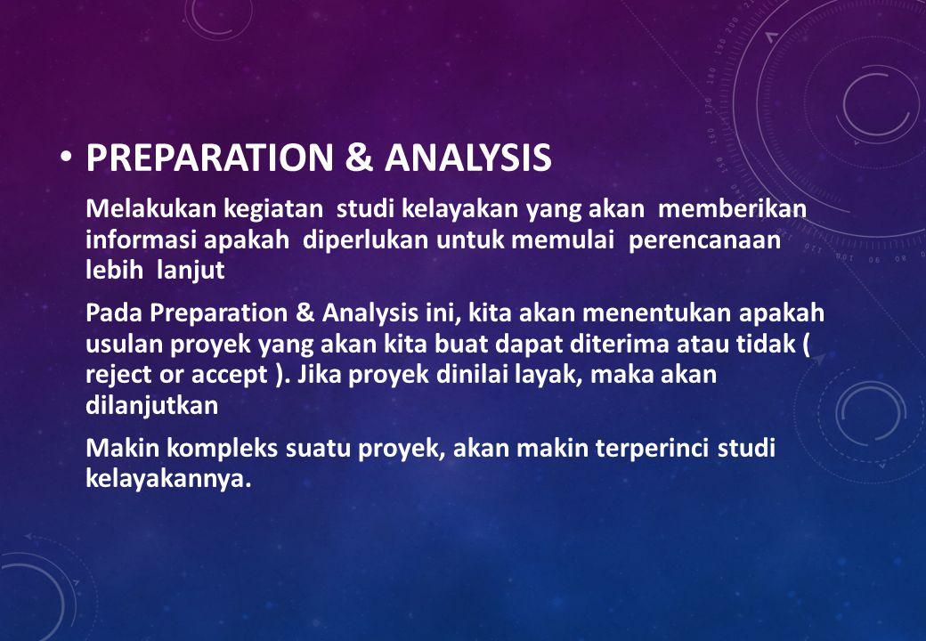 PREPARATION & ANALYSIS Melakukan kegiatan studi kelayakan yang akan memberikan informasi apakah diperlukan untuk memulai perencanaan lebih lanjut Pada Preparation & Analysis ini, kita akan menentukan apakah usulan proyek yang akan kita buat dapat diterima atau tidak ( reject or accept ).