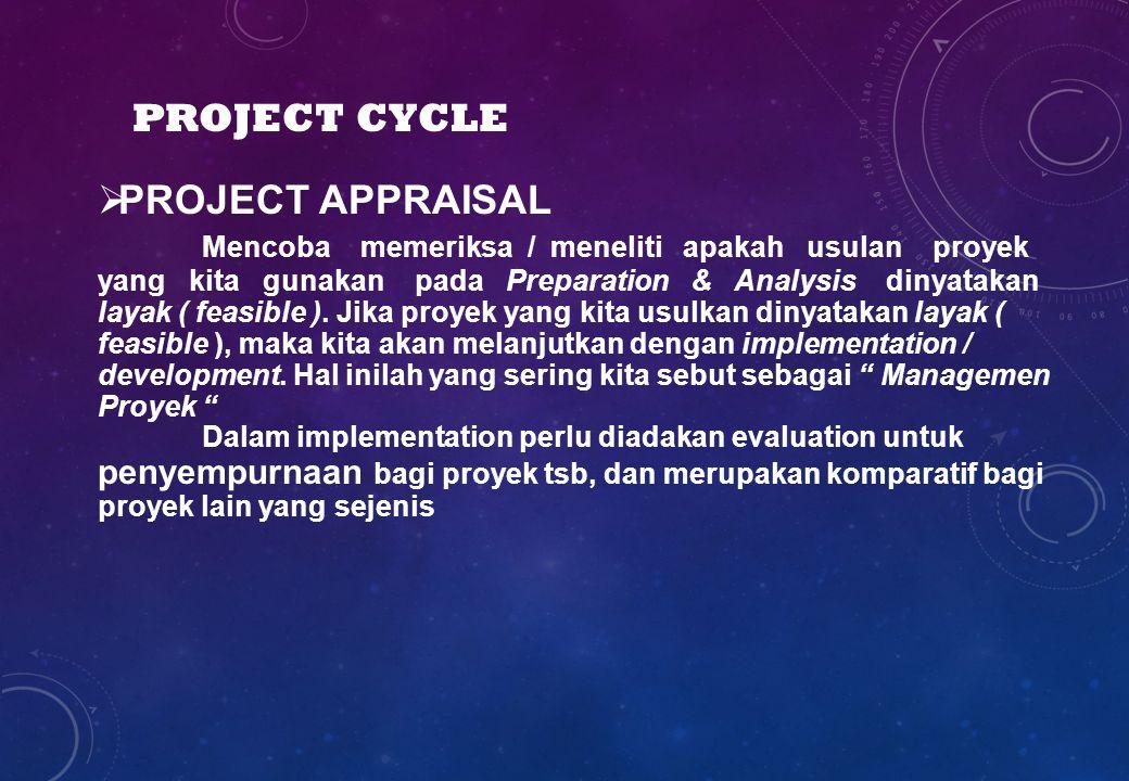  PROJECT APPRAISAL Mencoba memeriksa / meneliti apakah usulan proyek yang kita gunakan pada Preparation & Analysis dinyatakan layak ( feasible ). Jik