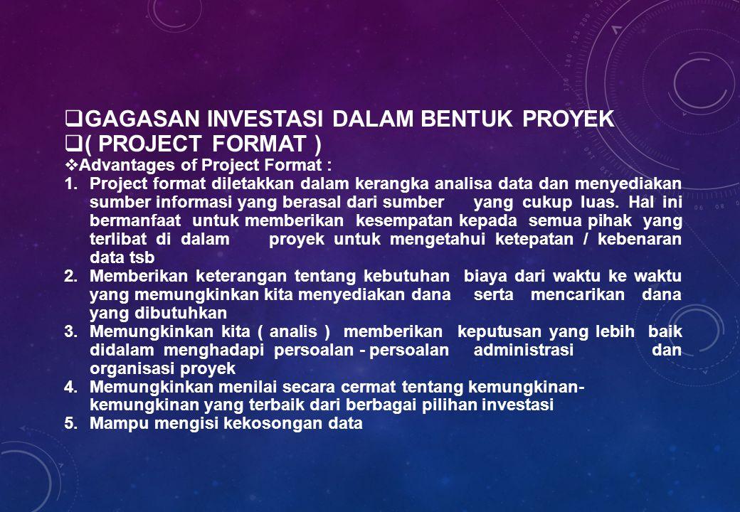  GAGASAN INVESTASI DALAM BENTUK PROYEK  ( PROJECT FORMAT )  Advantages of Project Format : 1.Project format diletakkan dalam kerangka analisa data dan menyediakan sumber informasi yang berasal dari sumber yang cukup luas.