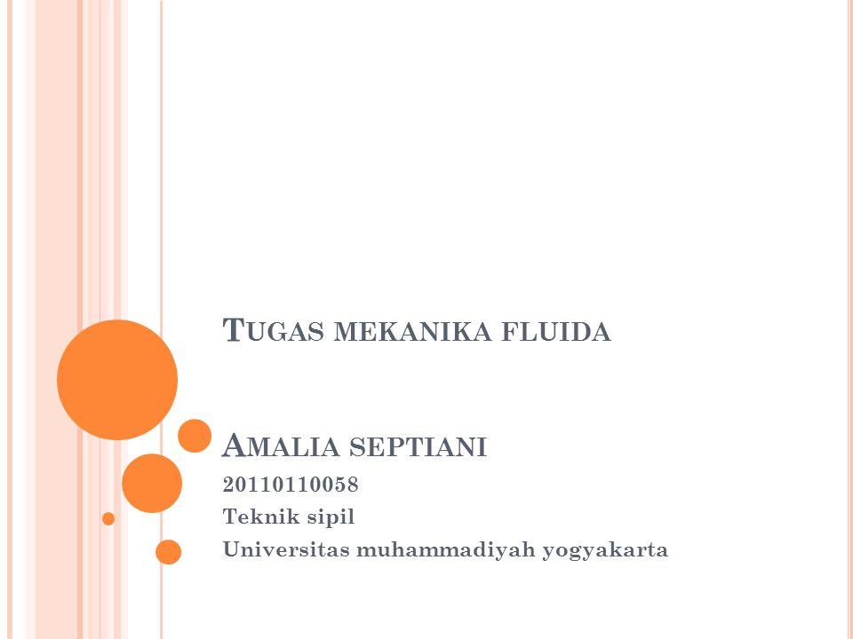 T UGAS MEKANIKA FLUIDA A MALIA SEPTIANI 20110110058 Teknik sipil Universitas muhammadiyah yogyakarta